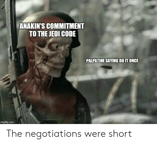 Palpatine: ANAKIN'S COMMITMENT  TO THE JEDI CODE  PALPATINE SAYING DO IT ONCE  imgflip.com The negotiations were short