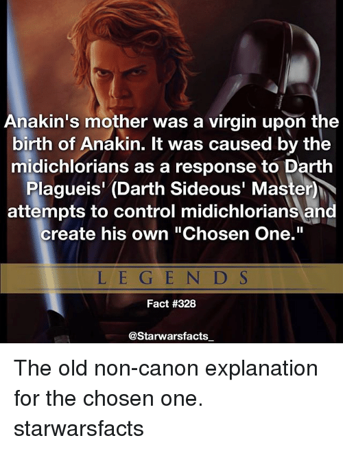 "Memes, Virgin, and Control: Anakin's mother was a virgin upon the  birth of Anakin. It was caused by the  midichlorians as a response to Darth  Plagueis' (Darth Sideous' MasterM  attempts to control midichlorians and  create his own ""Chosen One.""  L E G E N D S  Fact #328  @Starwarsfacts The old non-canon explanation for the chosen one. starwarsfacts"