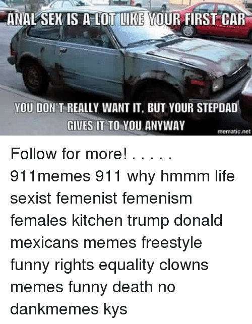 Mexican Meme: ANAL SEK IS A LOT LIKE YOUR FIRST CAR  YOU DON'T REALLY WANT IT, BUT YOUR STEPDAD  GIVES IT TO YOU ANYWAY  mematic net Follow for more! . . . . . 911memes 911 why hmmm life sexist femenist femenism females kitchen trump donald mexicans memes freestyle funny rights equality clowns memes funny death no dankmemes kys
