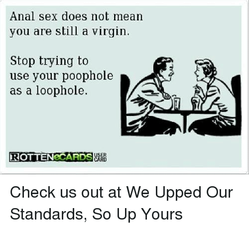 Anal Sex, Doe, and Memes: Anal sex does not mean  you are still a virgin.  Stop trying to  use your poophole  as a loophole.  ROTTEN CARDS Check us out at We Upped Our Standards, So Up Yours