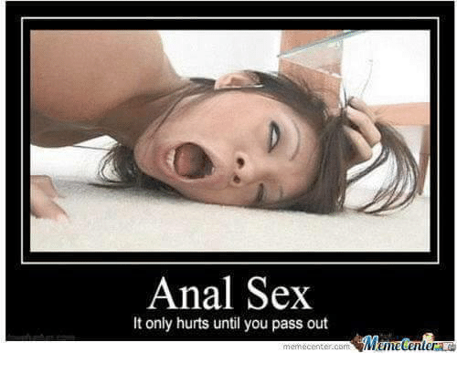 Anal Sex, Memes, and Anal: Anal Sex  It only hurts until you pass out  memecent