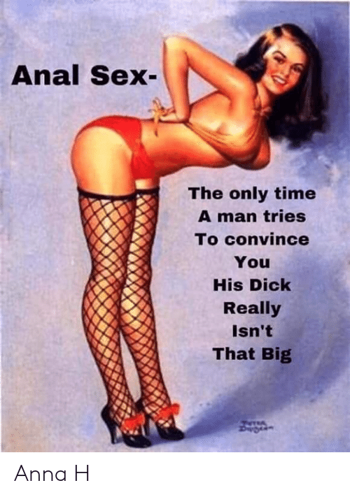 Man Tries: Anal Sex  The only time  A man tries  To convince  You  His Dick  Really  Isn't  That Big Anna H