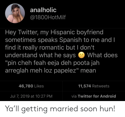 "hispanic: analholic  @1800HotMilf  Hey Twitter, my Hispanic boyfriend  sometimes speaks Spanish to me and I  find it really romantic but I don't  understand what he says  ""pin cheh feah eeja deh poota jah  arreglah meh loz papelez"" mean  What does  11,574 Retweets  46,780 Likes  via Twitter for Android  Jul 7, 2019 at 10:27 PM Ya'll getting married soon hun!"