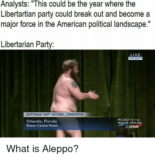 "Libertarian: Analysts: This could be the year where the  Libertartian party could break out and become a  major force in the American political landscape.""  Libertarian Party  LIVE  2:31 pm PT  LIBERTARIAN PARTY NATIONAL CONVENTION  ROAD TO THE  Orlando, Florida  WHITE HOUSE  Rosen Centre Hotel  C-SPAN What is Aleppo?"