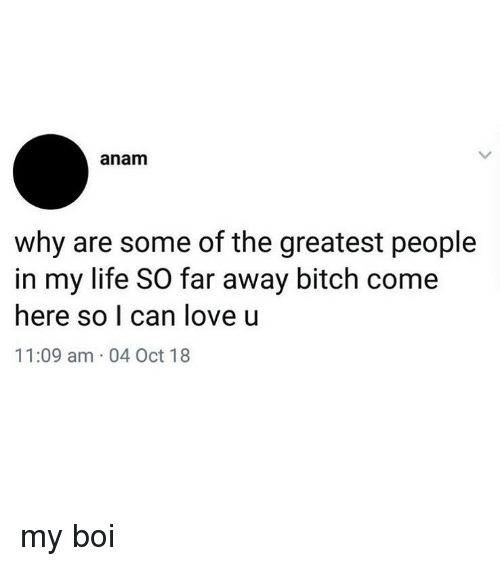 My Boi: anam  why are some of the greatest people  in my life SO far away bitch come  here so I can love u  11:09 am 04 Oct 18 my boi