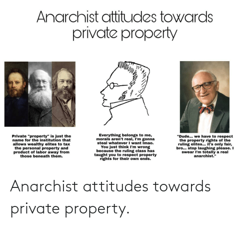 "taught: Anarchist attitudes towards  private property  Everything belongs to me,  morals aren't real, I'm gonna  steal whatever I want Imao.  You just think I'm wrong  because the ruling class has  taught you to respect property  rights for their own ends.  ""Dude... we have to respect  the property rights of the  ruling elites... it's only fair,  bro... stop laughing please. I  swear I'm totally a real  anarchist.""  Private ""property"" is just the  name for the institution that  allows wealthy elites to tax  the personal property and  product of labor away from  those beneath them. Anarchist attitudes towards private property."