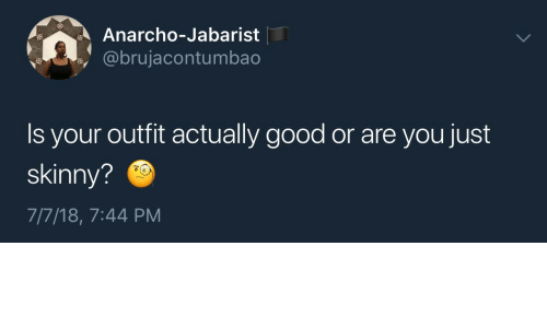 Skinny, Good, and You: Anarcho-Jabarist  @brujacontumbao  Is your outfit actually good or are you just  skinny?  7/7/18, 7:44 PM