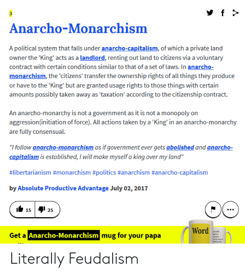 """Anarcho-Capitalism: Anarcho-Monarchism  A political system that falls under anarcho-capitalism, of which a private land  owner the 'King' acts as a landlord, renting out land to citizens via a voluntary  contract with certain conditions similar to that of a set of laws. In anarcho-  monarchism, the 'citizens' transfer the ownership rights of all things they produce  or have to the 'King' but are granted usage rights to those things with certain  amounts possibly taken away as 'taxation' according to the citizenship contract.  An anarcho-monarchy is not a government as it is not a monopoly on  aggression(initiation of force). All actions taken by a 'King' in an anarcho-monarchy  are fully consensual.  """"I follow anarcho-monarchism as if government ever gets abolished and anarcho-  capitalism is established, I will make myself a king over my land""""  #libertarianism #monarchism #politics #anarchism #anarcho-capitalism  by Absolute Productive Advantage July 02, 2017  1525  Word  d  adna  wnt  abe ud  ting hey  Get a Anarcho-Monarchism mug for your papa Literally Feudalism"""
