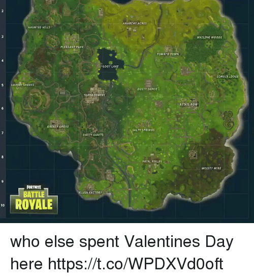 Memes, Being Salty, and Valentine's Day: ANARCHY ACRES  HAUNTED HILLS  WATLING WOODS  PLEASANT PARK  TOMATO TOWN  OOT LAKE  LONELY LODGE  S SNOBBY SHORES  DUSTY DEPOT  TILTED TOWERS  RETAIL ROW  GREASY GROVE  SALTY SPRINGS  SHIFTY SHAFTS  FATAL FIELDS  MOISTY MIRE  FORTNITE  FLUSH FACTORY  BATTLE  ROVALE  10 who else spent Valentines Day here https://t.co/WPDXVd0oft