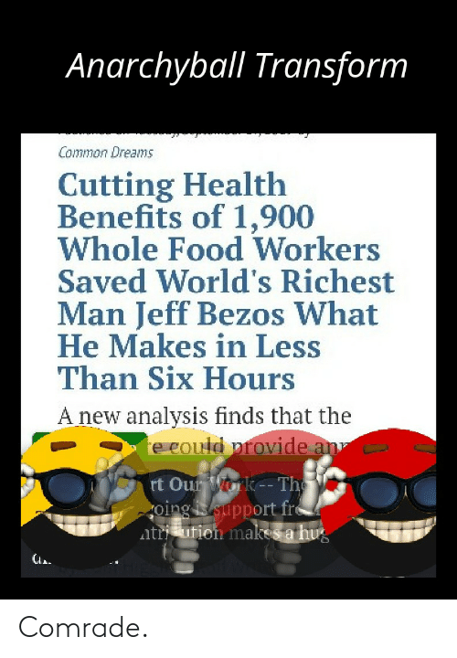 Oing: Anarchyball Transform  Common Dreams  Cutting Health  Benefits of 1,900  Whole Food Workers  Saved World's Richest  Man Jeff Bezos What  He Makes in Less  Than Six Hours  A new analysis finds that the  e could provide an  rt Our ork-- The  oing support fre  ntri ution makes a hug Comrade.