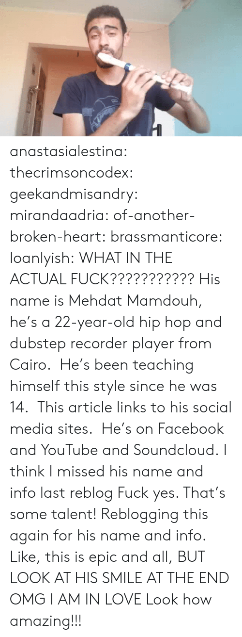 Fuck Yes: anastasialestina: thecrimsoncodex:   geekandmisandry:  mirandaadria:  of-another-broken-heart:  brassmanticore:  loanlyish:  WHAT IN THE ACTUAL FUCK???????????  His name is Mehdat Mamdouh, he's a 22-year-old hip hop and dubstep recorder player from Cairo. He's been teaching himself this style since he was 14. This article links to his social media sites. He's on Facebook and YouTube and Soundcloud.  I think I missed his name and info last reblog  Fuck yes. That's some talent!  Reblogging this again for his name and info.  Like, this is epic and all, BUT LOOK AT HIS SMILE AT THE END OMG I AM IN LOVE   Look how amazing!!!