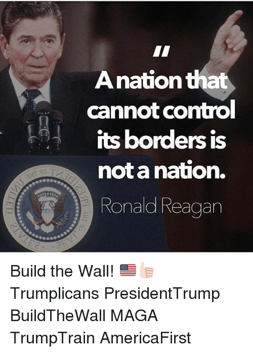 Memes, Ronald Reagan, and 🤖: Anationth  cannot Comtrol  its borders is  not a nation.  Ronald Reagan Build the Wall! 🇺🇸👍🏻 Trumplicans PresidentTrump BuildTheWall MAGA TrumpTrain AmericaFirst