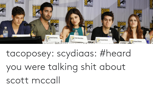 tyler hoechlin: ANATONAL  CON  CON  CON  NATIONAL  CON  CON  CON  Tyler Hoechlin  Daniel Sharman  Crystal Reed  Dylan O'Brien  DIEGO SAN  DIE GO SAN  DIEGO  ECO  COM  MICE  IWOJE tacoposey:  scydiaas:  #heard you were talking shit about scott mccall