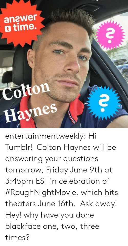 Colton: anawer  o time.  Colton  Haynes entertainmentweekly: Hi Tumblr! Colton Haynes will be answering your questions tomorrow, Friday June 9th at 3:45pm EST in celebration of #RoughNightMovie, which hits theaters June 16th. Ask away!  Hey! why have you done blackface one, two, three times?