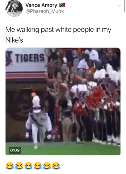 White People, Tigers, and White: ance Amory  @Pharaoh_Munk  Me walking past white people in my  Nike's  TIGERS  0:09 😂😂😂😂😂😂