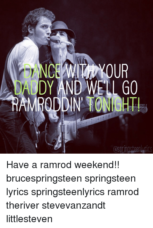 Bruce Springsteen Lyrics: ANCE WITN YOUR  DY AND WELL GO Have a ramrod weekend!! brucespringsteen springsteen lyrics springsteenlyrics ramrod theriver stevevanzandt littlesteven