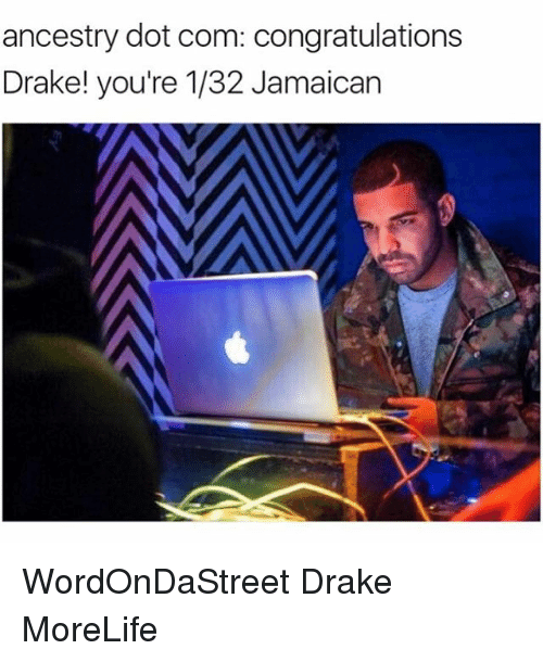 Drake, Memes, and Ancestry: ancestry dot com: congratulations  Drake! you're 1/32 Jamaican WordOnDaStreet Drake MoreLife
