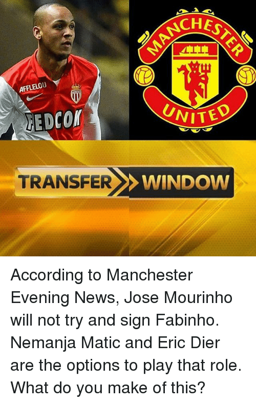 Memes, News, and United: ANCH  AFFLELOU  UNITED  MEDcor  TRANSFER  WINDOW According to Manchester Evening News, Jose Mourinho will not try and sign Fabinho. Nemanja Matic and Eric Dier are the options to play that role. What do you make of this?