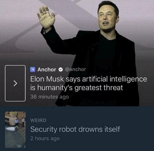 Drowns: Anchor @anchor  ) Elon Musk says artificial inteligence  is humanity's greatest threat  36 minutes ago  WEIRD  Security robot drowns itself  2 hours ago