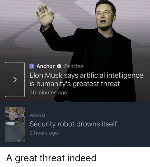 Drowns: Anchor @anchor  ) Elon Musk says artificial intelligence  is humanity's greatest threat  36 minutes ago  WEIRD  Security robot drowns itself  2 hours ago A great threat indeed