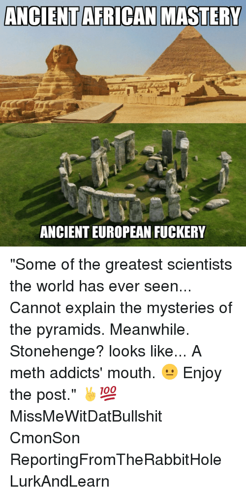 """Memes, Addicted, and Ancient: ANCIENT AFRICAN MASTERY  ANCIENT EUROPEAN FUCKERY """"Some of the greatest scientists the world has ever seen... Cannot explain the mysteries of the pyramids. Meanwhile. Stonehenge? looks like... A meth addicts' mouth. 😐 Enjoy the post."""" ✌💯 MissMeWitDatBullshit CmonSon ReportingFromTheRabbitHole LurkAndLearn"""