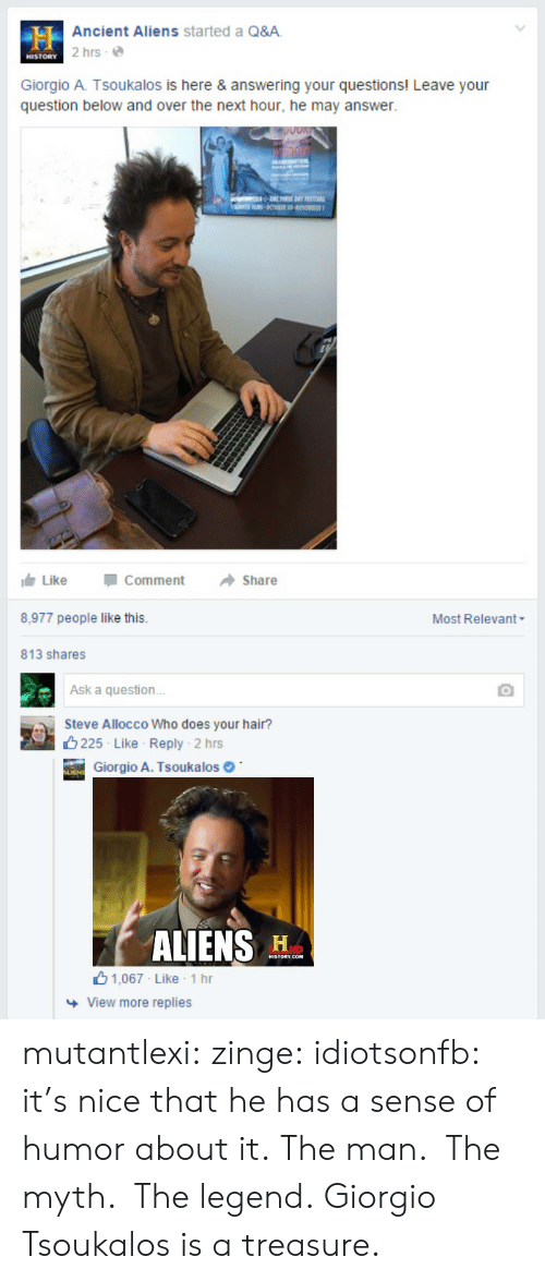 giorgio a tsoukalos: Ancient Aliens started a Q&A  2 hrs e  HISTORY  Giorgio A. Tsoukalos is here & answering your questions! Leave your  question below and over the next hour, he may answer.  11白Like  -Comment  →Share  8,977 people like this  Most Relevant  813 shares  Ask a question  Steve Allocco Who does your hair?  8225 Like Reply  . 2 hrs  Giorgio A. Tsoukalos  ALIENS H  山1,067 Like . 1 hr  View more replies mutantlexi:  zinge:  idiotsonfb:  it's nice that he has a sense of humor about it.  The man. The myth. The legend.  Giorgio Tsoukalos is a treasure.