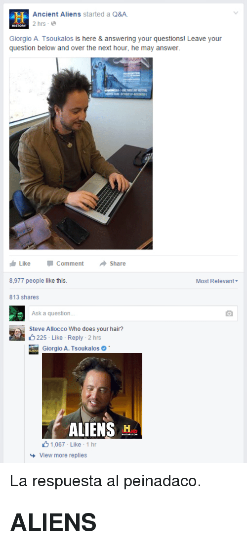 giorgio a tsoukalos: Ancient Aliens started a Q&A  2 hrs-e  HISTORY  Giorgio A. Tsoukalos is here & answering your questions! Leave your  question below and over the next hour, he may answer.  Like  Comment  Share  8,977 people like this  Most Relevant  813 shares  Ask a question  Steve Allocco Who does your hair?  225 Like Reply . 2 hrs  iorgio A. Tsoukalos  ALIENS H  1.067 Like . 1 hr  View more replies <p>La respuesta al peinadaco.</p><h2>ALIENS</h2>