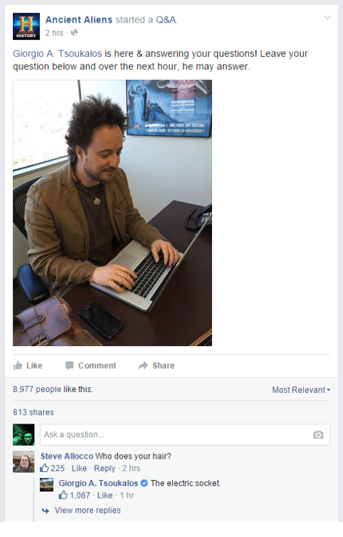 giorgio a tsoukalos: Ancient Aliens started a Q&A  2 hrs-  HISTORY  Giorgio A. Tsoukalos is here & answering your questions! Leave your  question below and over the next hour, he may answer  Like -Comment  8,977 people like this.  813 shares  Share  Most Relevant  Ask a question.  Steve Allocco Who does your hair?  225- Like Reply -2 hrs  Giorgio A. TsoukalosThe electric socket.  1.067 Like . 1 hr  View more replies