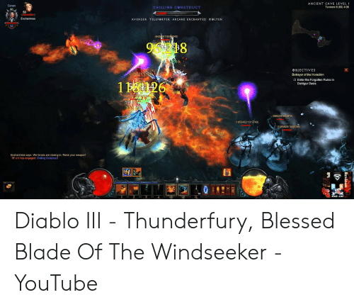 Blessed Blade Of The Windseeker: ANCIENT CAVE LEVEL I  Conan  Torment II (60) 4:08  CHILLING CONSTRUCT  60  Enchantress  AVENGER TELEP RTER  ARCANE EN CHANTED meLTEN  (6434667/8384240)  9248  61  BIECTIVES  (2120855/8761164  Betrayer of the Horadrim  O Enter the Forgotten Ruins in  Dahlqur Oasis  1 26  (3477427/ 540  596  112 415  (566239/963872)  (1055452/1317743)  (1385929/1838788)  g in. Raise your weapon!  Revieus  SIR Diablo III - Thunderfury, Blessed Blade Of The Windseeker - YouTube