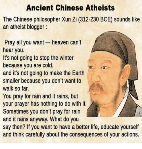 Heaven, Life, and Memes: Ancient Chinese Atheists  The Chinese philosopher Xun Zi (312-230 BCE) sounds like  an atheist blogger  Pray all you want heaven can't  hear you.  It's not going to stop the winter  because you are cold,  and it's not going to make the Earth  smaller because you don't want to  walk so far.  You pray for rain and it rains, but  your prayer has nothing to do with it.  Sometimes you don't pray for rain  and it rains anyway. What do you  say then? If you want to have a better life, educate yourself  and think carefully about the consequences of your actions.