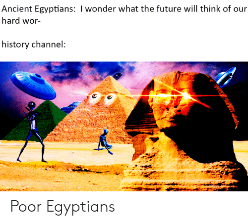 history channel: Ancient Egyptians: I wonder what the future will think of our  hard wor-  history channel: Poor Egyptians
