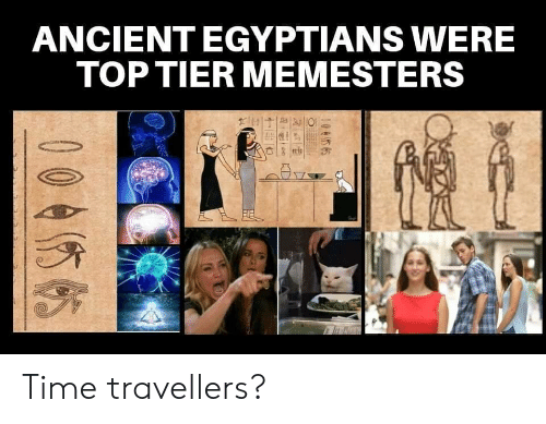 tier: ANCIENT EGYPTIANS WERE  TOP TIER MEMESTERS  0045 65  00455 Time travellers?