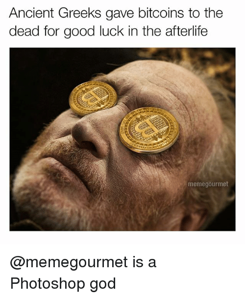 God, Photoshop, and Good: Ancient Greeks gave bitcoins to the  dead for good luck in the afterlife  memegourmet @memegourmet is a Photoshop god