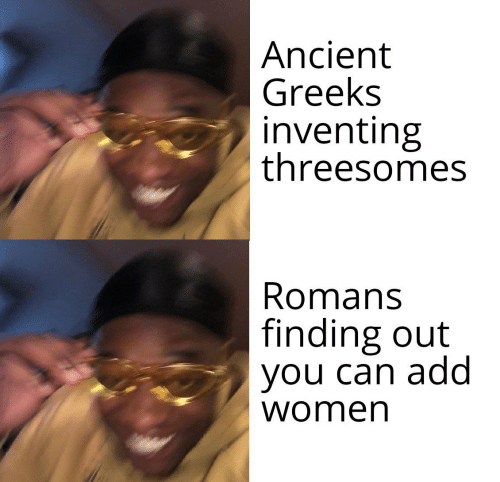 romans:  Ancient  Greeks  inventing  threesomes  Romans  finding out  you can add  women