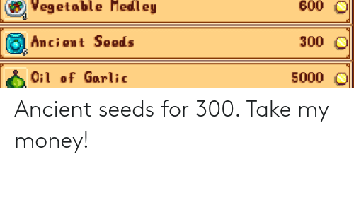 seeds: Ancient seeds for 300. Take my money!