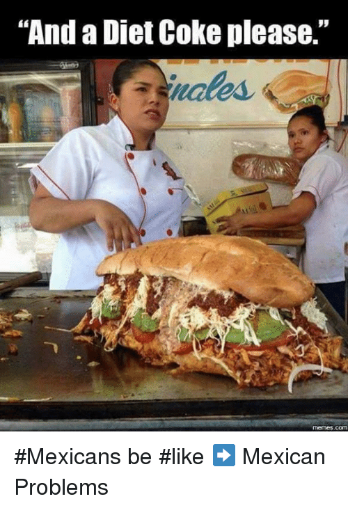 "Mexicans Be Like: ""And a Diet Coke please.""  memes COM #Mexicans be #like ➡ Mexican Problems"
