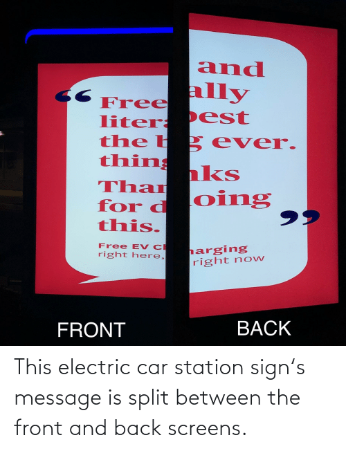 Oing: and  ally  Free  liter: P est  the b 2 ever.  thin ks  Than  for d Oing  this.  Free EV C  right here,  harging  right now  BACK  FRONT This electric car station sign's message is split between the front and back screens.
