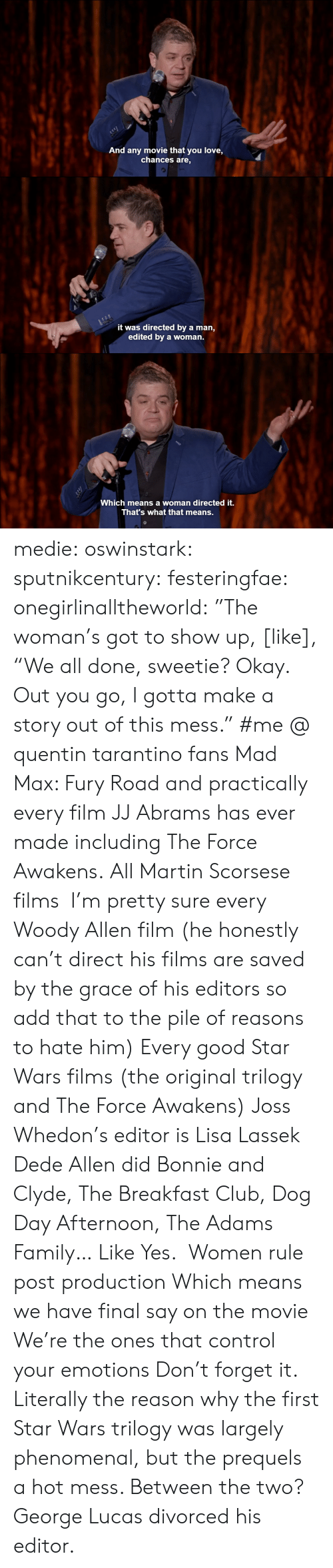 """The Breakfast Club: And any movie that you love,  chances are,   it was directed by a man,  edited by a woman.   c-  Which means a woman directed it.  That's what that means. medie:   oswinstark:  sputnikcentury:  festeringfae:  onegirlinalltheworld:  """"The woman's got to show up, [like], """"We all done, sweetie? Okay. Out you go, I gotta make a story out of this mess.""""  #me @ quentin tarantino fans  Mad Max: Fury Road and practically every film JJ Abrams has ever made including The Force Awakens.  All Martin Scorsese films I'm pretty sure every Woody Allen film (he honestly can't direct his films are saved by the grace of his editors so add that to the pile of reasons to hate him) Every good Star Wars films (the original trilogy and The Force Awakens) Joss Whedon's editor is Lisa Lassek Dede Allen did Bonnie and Clyde, The Breakfast Club, Dog Day Afternoon, The Adams Family… Like Yes. Women rule post production Which means we have final say on the movie We're the ones that control your emotions Don't forget it.  Literally the reason why the first Star Wars trilogy was largely phenomenal, but the prequels a hot mess.  Between the two? George Lucas divorced his editor."""