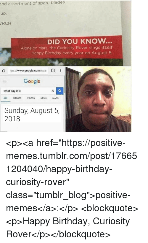 """Being Alone, Birthday, and Google: and assortment of spare blades.  up.  RCH  DID YOU KNOW..  Alone on Mars, the Curiosity Rover sings itself  Happy Birthday every year on August 5  tps://www.google.com/ea  Google  what day is it  ALL IMAGES VIDEOS NEWS MAPS  Sunday, August 5,  2018 <p><a href=""""https://positive-memes.tumblr.com/post/176651204040/happy-birthday-curiosity-rover"""" class=""""tumblr_blog"""">positive-memes</a>:</p> <blockquote><p>Happy Birthday, Curiosity Rover</p></blockquote>"""