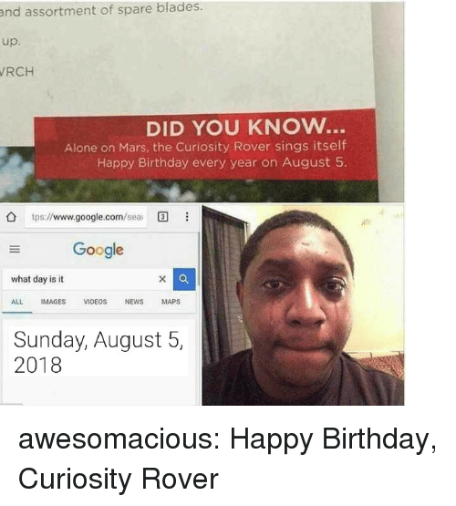 Being Alone, Birthday, and Google: and assortment of spare blades.  up.  RCH  DID YOU KNOW..  Alone on Mars, the Curiosity Rover sings itself  Happy Birthday every year on August 5  tps://www.google.com/ea  Google  what day is it  ALL IMAGES VIDEOS NEWS MAPS  Sunday, August 5,  2018 awesomacious:  Happy Birthday, Curiosity Rover