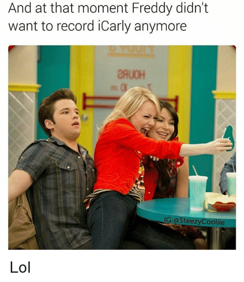 iCarly, Memes, and 🤖: And at that moment Freddy didn't  want to record iCarly anymore  IG: teezy Coolie Lol