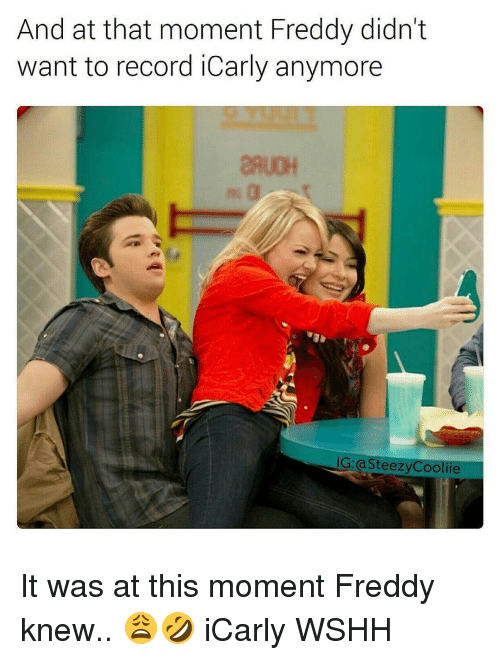 iCarly, Memes, and 🤖: And at that moment Freddy didn't  want to record iCarly anymore  IG: asteezyCooliie It was at this moment Freddy knew.. 😩🤣 iCarly WSHH