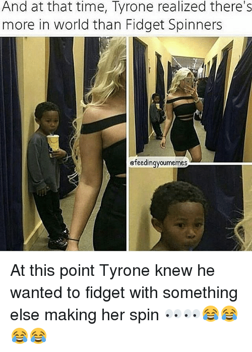Memes, Time, and World: And at that time, Tyrone realized there s  more in world than Fidget Spinners  efeedingyoumemes At this point Tyrone knew he wanted to fidget with something else making her spin 👀👀😂😂😂😂