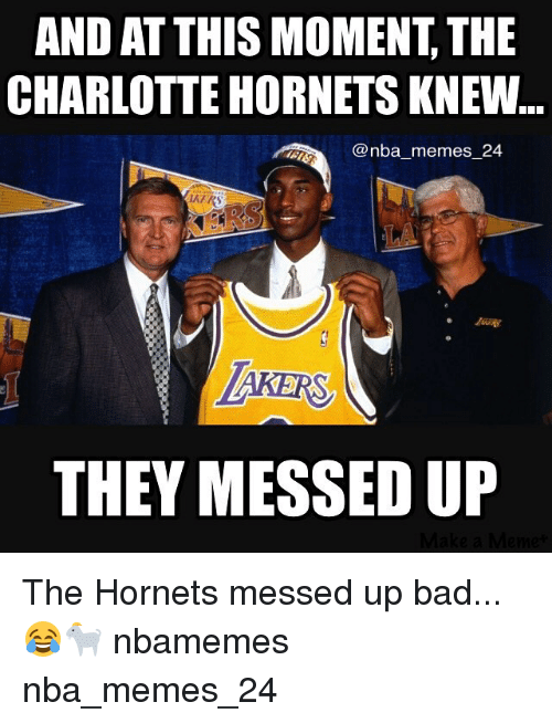 Bad, Meme, and Memes: AND AT THIS MOMENT THE  CHARLOTTE HORNETSKNEW  @nba memes 24  THEY MESSED UP The Hornets messed up bad... 😂🐐 nbamemes nba_memes_24