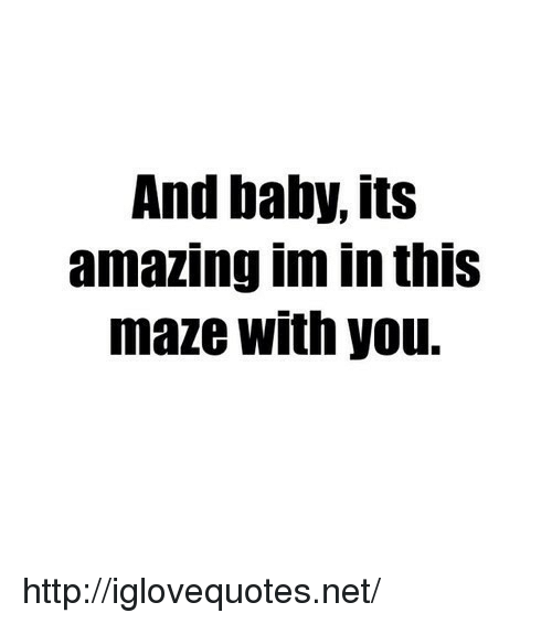 maze: And baby, its  amazing im in thiS  maze with you. http://iglovequotes.net/