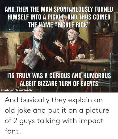 Impact Font: And basically they explain an old joke and put it on a picture of 2 guys talking with impact font.
