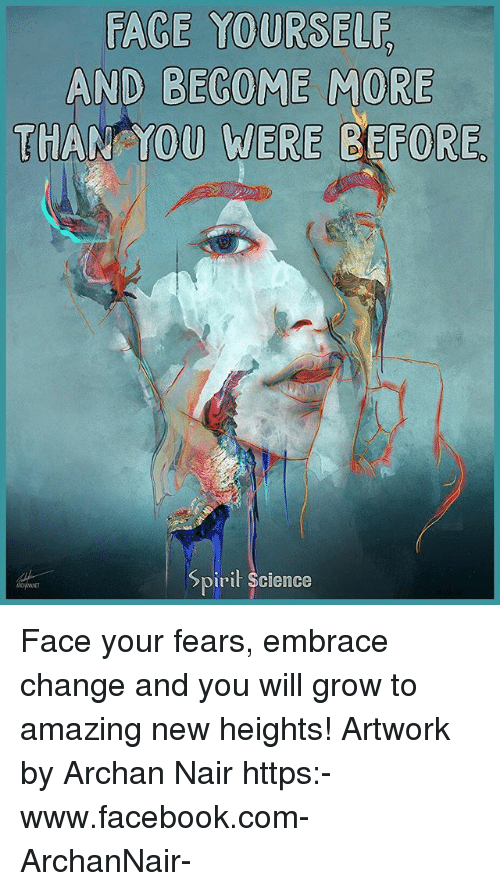 nair: AND BECOME MORE  THANYOU WERE BEFORE  pirit Science Face your fears, embrace change and you will grow to amazing new heights! Artwork by Archan Nair https:-www.facebook.com-ArchanNair-