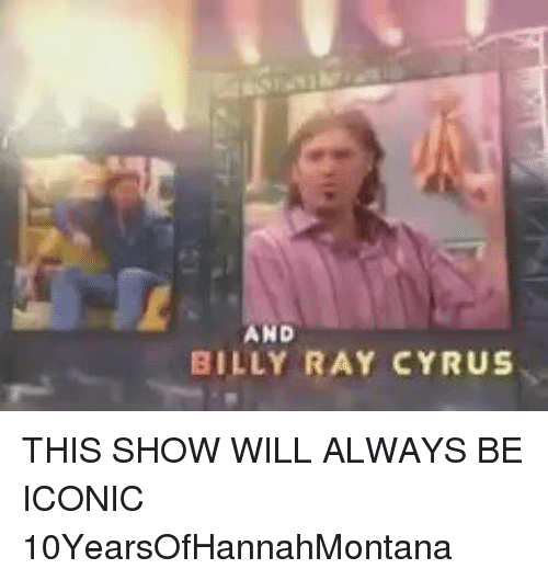 Girl Memes: AND  BILLY RAY CYRUS THIS SHOW WILL ALWAYS BE ICONIC 10YearsOfHannahMontana
