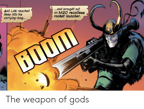 loki: ...and brought out  an M20 recoilless  rocket launcher.  And Loki reached  deep into his  carrying-bag...  ற் The weapon of gods