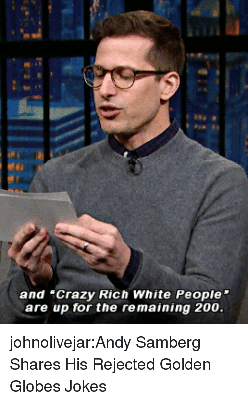 """White People Are: and """"Crazy Rich White People  are up for the remaining 200 johnolivejar:Andy Samberg Shares His Rejected Golden Globes Jokes"""